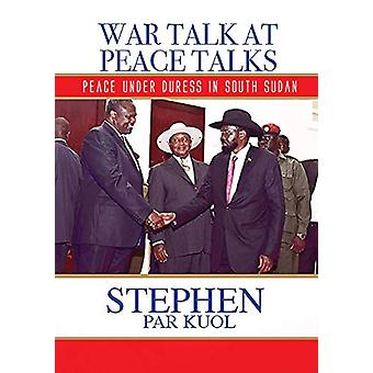 War Talk at Peace Talks - Peace Under Duress in South Sudan by Stephen