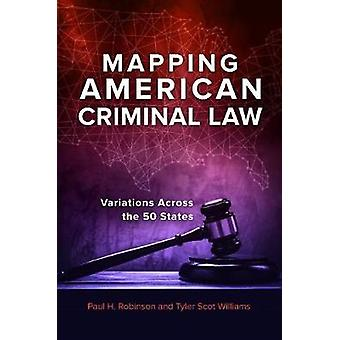 Mapping American Criminal Law - Variations across the 50 States by Pau