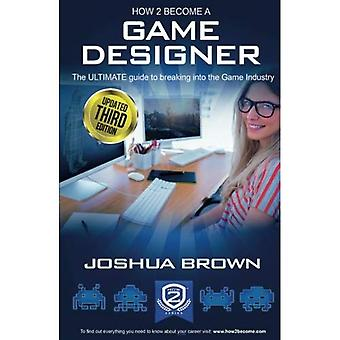 How To Become A Game Designer 2016 - The ULTIMATE guide to breaking into the Game Industry: Game Tester, Game...