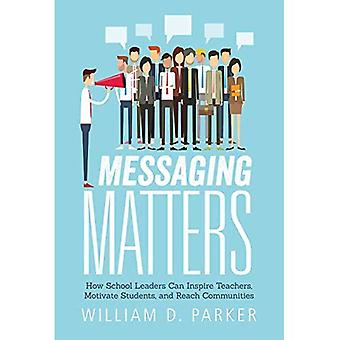 Messaging Matters: How School Leaders Can Inspire Teachers, Motivate Students,� and Reach Communities