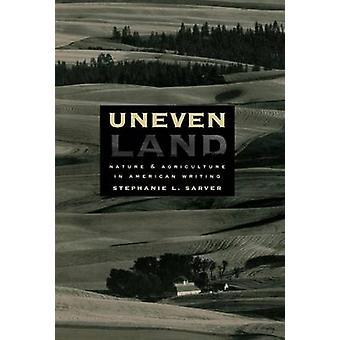 Uneven Land Nature and Agriculture in American Writing by Sarver & Stephanie