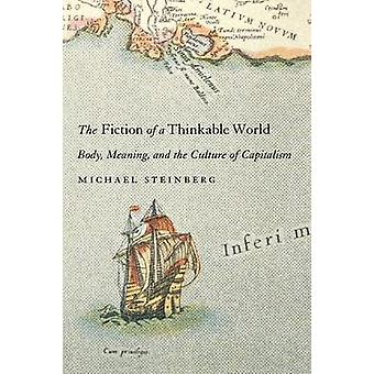 Fiction of a Thinkable World Body Meaning and the Culture of Capitalism by Steinberg & Michael