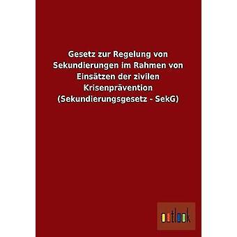 Gesetz Zur Regelung von Sekundierungen Im Rahmen von Einstzen der Zivilen Krisenprvention Sekundierungsgesetz SekG von Ohne Autor