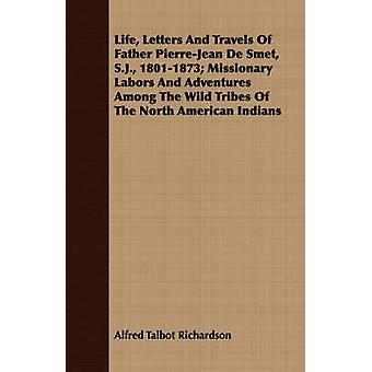 Life Letters And Travels Of Father PierreJean De Smet S.J. 18011873 Missionary Labors And Adventures Among The Wild Tribes Of The North American Indians by Richardson & Alfred Talbot
