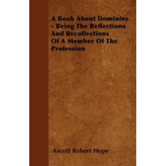 A Book About Dominies  Being The Reflections And Recollections Of A Member Of The Profession by Hope & Ascott Robert