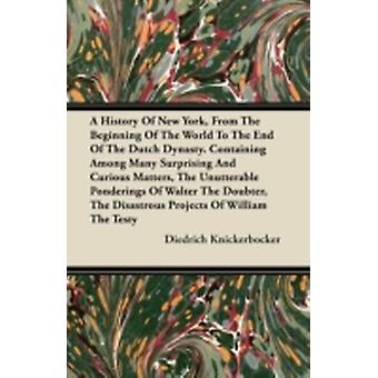 A History Of New York From The Beginning Of The World To The End Of The Dutch Dynasty. Containing Among Many Surprising And Curious Matters The Unutterable Ponderings Of Walter The Doubter The Disa by Knickerbocker & Diedrich