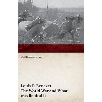 The World War and What Was Behind It Or the Story of the Map of Europe WWI Centenary Series by Benezet & Louis P.