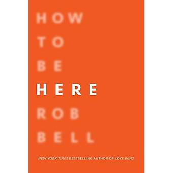 How to Be Here - A Guide to Creating a Life Worth Living by Rob Bell -