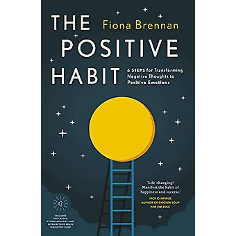 The Positive Habit - 6 Steps for Transforming Negative Thoughts to Pos