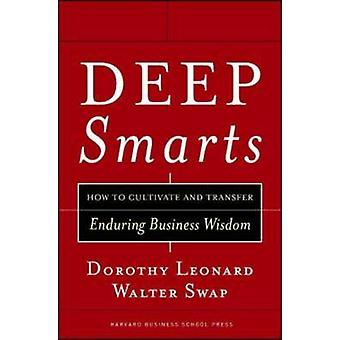 Deep Smarts - How to Cultivate and Transfer Enduring Business Wisdom b