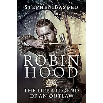 Robin Hood - The Life and Legend of An Outlaw by Stephen Basdeo - 9781