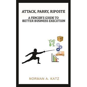 Attack Parry Riposte  A Fencers Guide to Better Business Execution by Norman A Katz