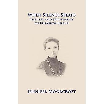 When Silence Speaks. The Life and Spirituality of Elisabeth Leseur by