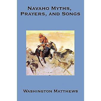 Navaho Myths - Prayers - and Songs by Washington Matthews - 978160459