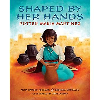 Shaped By Her Hands  Potter Maria Martinez by Anna Harber Freeman & Barbara Gonzalez & Illustrated by Aphelandra