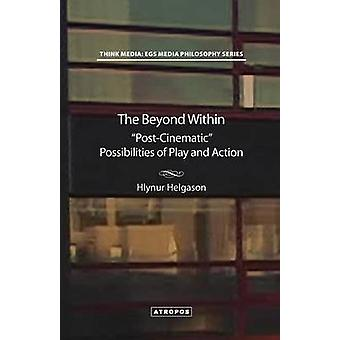 The Beyond Within PostCinematic Possibilities of Play and Action by Helgason & Hlynur