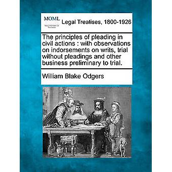 The principles of pleading in civil actions  with observations on indorsements on writs trial without pleadings and other business preliminary to trial. by Odgers & William Blake