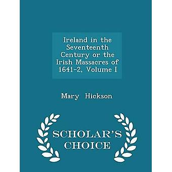 Ireland in the Seventeenth Century or the Irish Massacres of 16412 Volume I  Scholars Choice Edition by Hickson & Mary