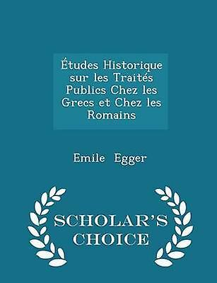 tudes Historique sur les Traits Publics Chez les Grecs et Chez les Romains  Scholars Choice Edition by Egger & Emile