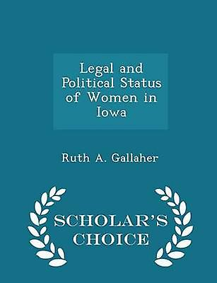 Legal and Political Status of Women in Iowa  Scholars Choice Edition by Gallaher & Ruth A.