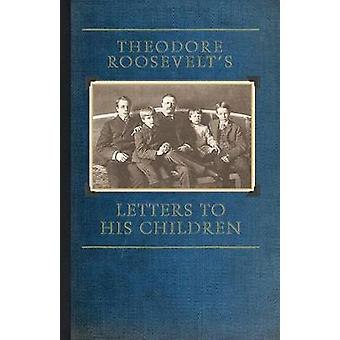 Theodore Roosevelts Letters to His Chil by Roosevelt & Theodore & IV