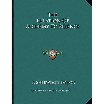 The Relation of Alchemy to Science by F Sherwood Taylor - 97811630588