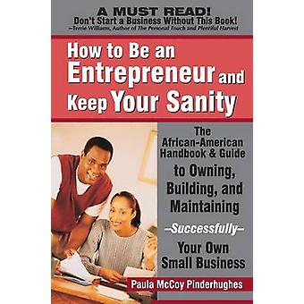 How to Be an Entrepreneur and Keep Your Sanity The AfricanAmerican Handbook  Guide to Owning Building  MaintainingSuccessfullyYour Own Small by McCoyPinderhughes & Paula