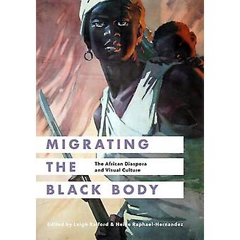 Migrating the Black Body by Edited by Leigh Raiford & Edited by Heike Raphael Hernandez