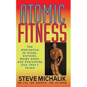 Atomic Fitness The Alternative to Drugs Steroids Wacky Diets and Everything Else Thats Failed by Michalik & Steve