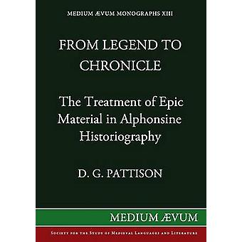 From Legend to Chronicle The Treatment of Epic Material in Alphonsine Historiography by Pattison & D. G.