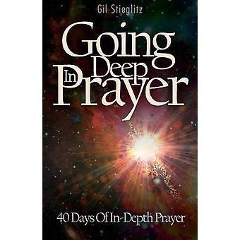 Going Deep In Prayer 40 Days of InDepth Prayer by Stieglitz & Gil