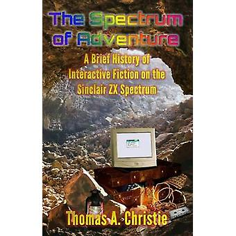 The Spectrum of Adventure A Brief History of Interactive Fiction on the Sinclair ZX Spectrum by Christie & Thomas A.