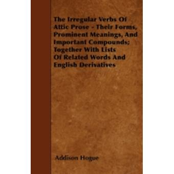 The Irregular Verbs Of Attic Prose  Their Forms Prominent Meanings And Important Compounds Together With Lists Of Related Words And English Derivatives by Hogue & Addison