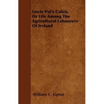 Uncle Pats Cabin Or Life Among The Agricultural Labourers Of Ireland by Upton & William C.