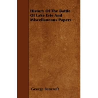 History Of The Battle Of Lake Erie And Miscellaneous Papers by Bancroft & George