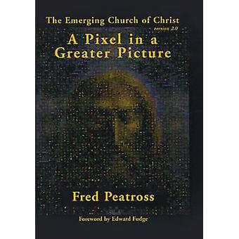A Pixel in a Greater Picture The Emerging Church of Christ Version 2.0 by Peatross & Fred