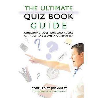 The Ultimate Quiz Book Guide Containing questions and advice on how to become a quizmaster by Varley & Joe