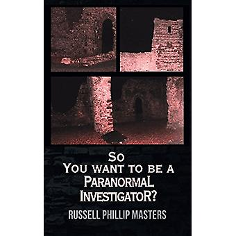 So You Want to Be a Paranormal Investigator? by Russell Phillip Maste