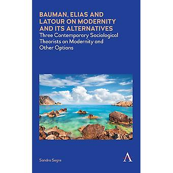 Bauman Elias and Latour on Modernity and Its Alternatives by Segre & Sandro