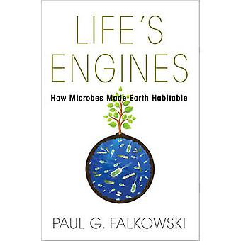 Life's Engines - How Microbes Made Earth Habitable by Paul G. Falkowsk
