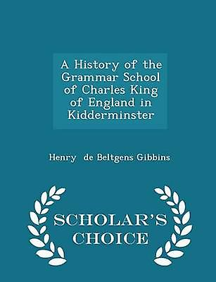 A History of the Grammar School of Charles King of England in Kidderminster  Scholars Choice Edition by de Beltgens Gibbins & Henry