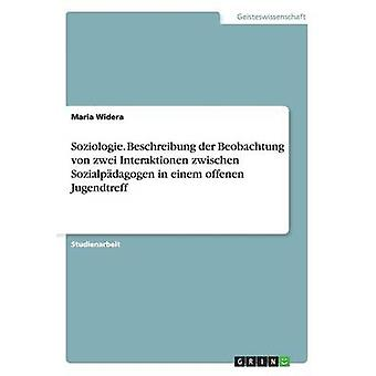 Soziologie. Beschreibung der Beobachtung von zwei Interaktionen zwischen Sozialpdagogen i einem offenen Jugendtreff Widera & Maria