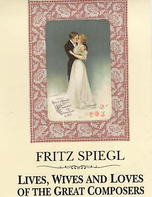 Lives - Wives and Loves of the Great Composers by Fritz Spiegl - 9780