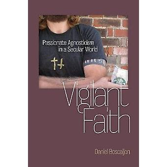 Vigilant Faith - Passionate Agnosticism in a Secular World by Daniel B