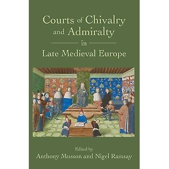 Courts of Chivalry and Admiralty in Late Medieval Europe by Anthony Musson