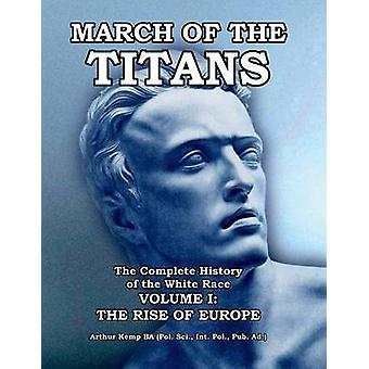 March of the Titans The Complete History of the White Race Volume I The Rise of Europe by Kemp & Arthur