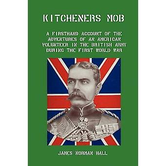 Kitcheners Mob A Firsthand Account of the Adventures of an American Volunteer in the British Army During the First World War by Hall & James Norman