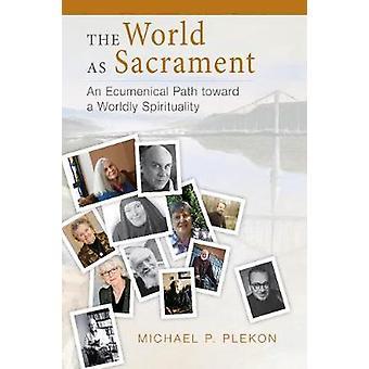 World as Sacrament An Ecumenical Path Toward a Worldly Spirituality by Plekon & Michael P