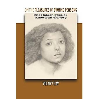 On The Pleasures of Owning Persons The Hidden Face of  American Slavery by Gay & Volney