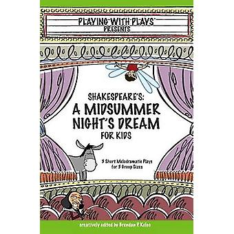 Shakespeares A Midsummer Nights Dream for Kids 3 Short Melodramatic Plays for 3 Group Sizes by Kelso & Brendan P